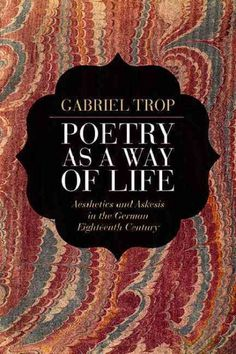 Poetry as a way of life : aesthetics and askesis in the German eighteenth century / Gabriel Trop.
