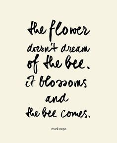 """The flower doesn't dream of the bee. It blossoms and the bee comes."""