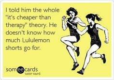 """Running Humor #76: I told him the whole """"it's cheaper than therapy"""" theory. He doesn't know how much Lululemon shorts go for."""