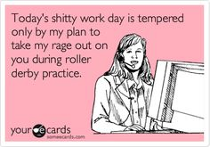 Today's shitty work day is tempered only by my plan to take my rage out on you during roller derby practice.