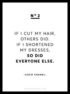 """If I cut my hair, others did. If I shortened my dresses, so did everyone else."" - Coco Chanel"
