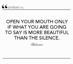 """Open your mouth only if what you are going to say is more beautiful than the silence."""