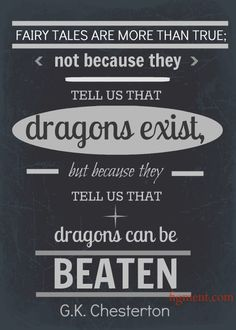 """Fairy tales are more than true: not because they tell us that dragons exist, but because they tell us that dragons can be beaten"""