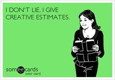 I DON'T LIE, I GIVE CREATIVE ESTIMATES.
