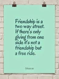 friendship is a two way street. If there's only giving from one side it's not a friendship but a free ride.