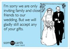 I'm sorry we are only inviting family and close friends to our wedding. But we will gladly still accept any of your gifts.