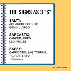 Signs as The 3 S: SALTY: AQUARIUS, SCORPIO, GEMINI, VIRGO; SARCASTIC:CANCER, ARIES, LEO, PISCES; SASSY:CAPRICORN, SAGITTARIUS, TAURUS, LIBRA
