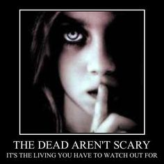 The dead aren't scary...it's the living you have to watch out for.