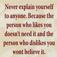 """""""Don't explain - your friends don't need to hear it and your enemies won't believe you anyway."""""""