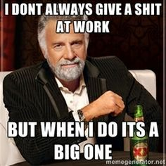 The Most Interesting Man In The World - i DONT ALWAYS GIVE A SHIT AT WORK BUT WHEN I DO ITS A BIG ONE