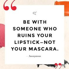 Be with someone who ruins your lipstick, not your mascara