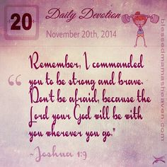 """Daily Devotion • November 20th • Joshua 1:9  ~Remember, I commanded you to be strong and brave. Don't be afraid, because the Lord your God will be with you wherever you go."""""""