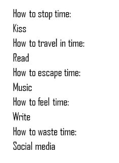 How to stop time: Kiss How to travel in time: Read How to escapte time: Music How to feel time: Write How to waste time: Social media