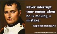 This quote by Napoleon truly shows what an intelligent man he was. By letting his enemies make mistakes, he was a step ahead of them and used that to his advantage.