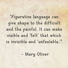"""Mary Oliver Quote """"Figurative language can give shape to the difficult and the painful.  It can make visible and 'felt' that which is invisible and 'unfeelable.'"""