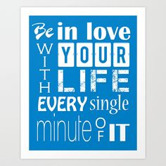 Be in love with your life, every single minute of it   Blue Quote Words to live by Typography