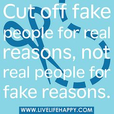 Cut off fake people for real reasons, not real people for fake reasons. by deeplifequotes, via Flickr
