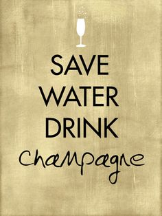 save water. drink champagne!