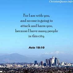 """""""For I am with you, and no one is going to attack and harm you, because I have many people in this city.""""  - Acts 18:10 For more Christian and inspirational quotes, please visit www.ChristianQuotes.info #Christianquotes #Acts, #Bible"""
