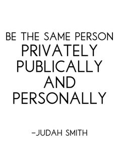 Be the same person privately, publicly and personally