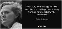 But luxury has never appealed to me, I like simple things, books, being alone, or with somebody who understands. - Daphne du Maurier