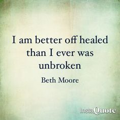 """I am better off healed than I ever was unbroken."" Beth Moore"