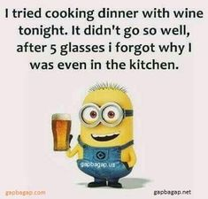 I tried cooking dinner with wine tonight.  It didn't go so well, after 5 glasses I forgot why I was even in the kitchen. - minion