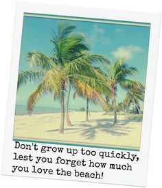 Great quote! Don't grow up too quickly, lest you forget how much you love the beach! ~ Michelle Held