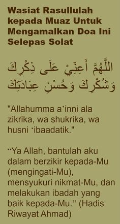 """Wasiat Rasullulah kepada Muaz Untuk Mengamalkan Doa Ini Selepas Solat اللَّهُمَّ أَعِنِّيْ عَلَى ذِكْرِكَ وَشُكْرِكَ وَحُسْنِ عِبَادَتِكَ """"Allahumma a'inni ala zikrika, wa shukrika, wa husni 'ibaadatik."""" """"Ya Allah, bantulah aku dalam berzikir kepada-Mu (mengingati-Mu), mensyukuri nikmat-Mu, dan melakukan ibadah yang baik kepada-Mu."""" (Hadis Riwayat Ahmad)"""