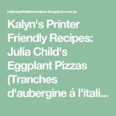 Kalyn& Printer Friendly Recipes: Julia Child& Eggplant Pizzas (Tranches d& á l& Lime Recipes, Veggie Recipes, Chicken Recipes, Cooking Recipes, Cooking Stuff, Healthy Recipes, Veggie Dishes, Diabetic Recipes, Healthy Eats
