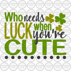 BUY NOW ON ETSY Who Needs Luck When You're Cute St Patrick's Day svg