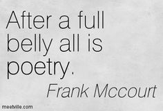 After a full belly all is poetry. Frank Mccourt