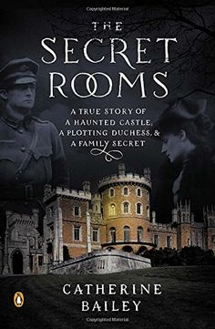 The Secret Rooms: A True Story of a Haunted Castle, a Plotting Duchess, and a Family Secret by Catherine Bailey
