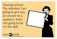 Funny Confession Ecard: Nursing school: Pay attention I am going to give you an answer to a question, that's not going to be on the test!so true!