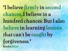 """Quotations by Kendra Zidan  """"I firmly believe in second chances...but...some lessons can't be taught by forgiveness."""""""