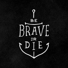 Be brave or die.