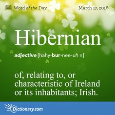 Dictionary.com's Word of the Day - Hibernian - of, relating to, or characteristic of Ireland or its inhabitants...