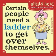 Certain people need a ladder to get over themselves.