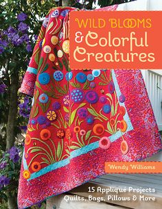 NEW BOOK: Wild Blooms & Colorful Creatures - 15 Applique Projects - Quilts, Bags, Pillows & More by Wendy Williams