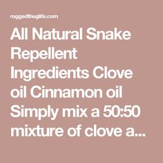 All Natural Snake Repellent Ingredients Clove oil Cinnamon oil Simply mix a 50:50 mixture of clove and cinnamon oils and spray them around the foundation of your home, dog houses, walkways, garages, doors or anywhere you want to keep snakes away from. - ruggedthug