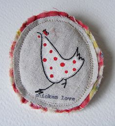 chicken love brooch by hens teeth, via Flickr :: Hand screen printed and painted on French linen.