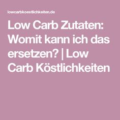 Low Carb Zutaten: Womit kann ich das ersetzen?   Low Carb Köstlichkeiten
