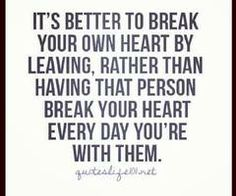 It's better to break your own heart by leaving, rather than having that person break your heart every day that your with then,  -So true, but I wish it didn't have to be so hard
