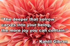 """""""The deeper that sorrow carves into your being, the more joy you can contain."""""""