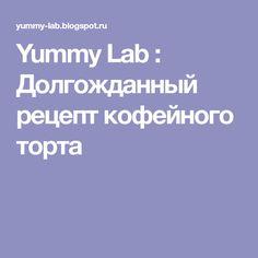 Yummy Lab : Долгожданный рецепт кофейного торта