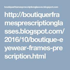 http://boutiquerframesprescriptionglasses.blogspot.com/2016/10/boutique-eyewear-frames-prescription.html