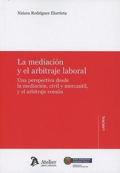 La mediación y el arbitraje laboral : una perspectiva desde la mediación, civil y mercantil, y el arbitraje común / Naiara Rodríguez Elorrieta.     Atelier, 2017