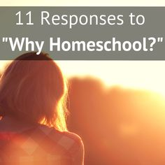 "11 real-life responses to the ""Why do you homeschool?"" question."