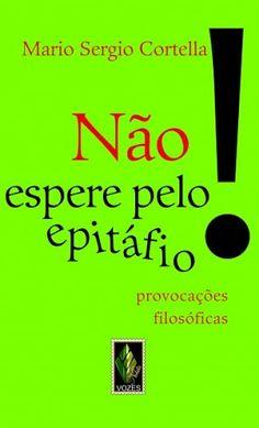 Não Espero Pelo Epitáfio (Provocações Filóficas)   Autor: Mario Sérgio Cortella