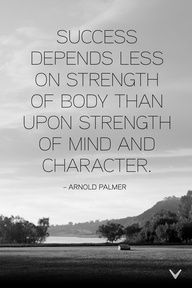 Success depends less on Strength of Body than Strength of Mind & Character. ~Arnold Palmer #Quote #Success #Golf Words of wisdom.